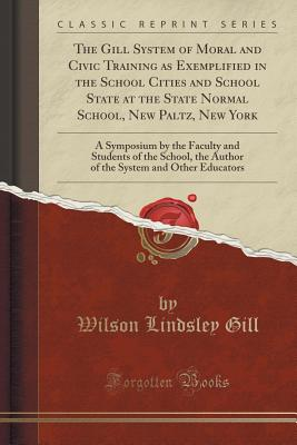 The Gill System of Moral and Civic Training as Exemplified in the School Cities and School State at the State Normal School, New Paltz, New York: A Symposium by the Faculty and Students of the School, the Author of the System and Other Educators - Gill, Wilson Lindsley