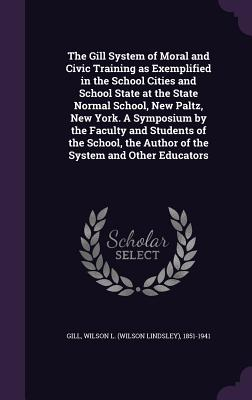 The Gill System of Moral and Civic Training as Exemplified in the School Cities and School State at the State Normal School, New Paltz, New York. a Symposium by the Faculty and Students of the School, the Author of the System and Other Educators - Gill, Wilson L (Wilson Lindsley) 1851- (Creator)