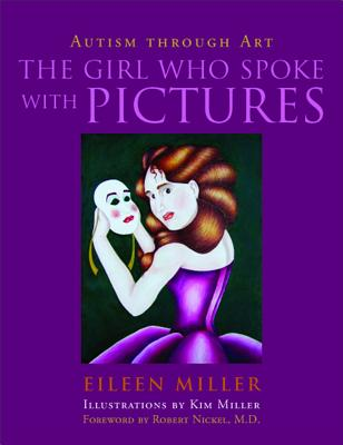 The Girl Who Spoke with Pictures: Autism Through Art - Miller, Eileen, and Nickel, Robert (Foreword by)