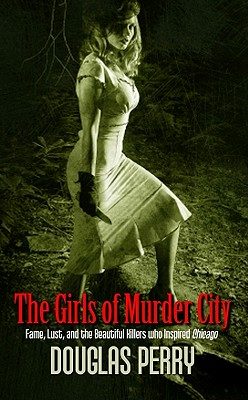 The Girls of Murder City: Fame, Lust, and the Beautiful Killers Who Inspired Chicago - Perry, Douglas