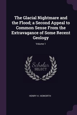 The Glacial Nightmare and the Flood; A Second Appeal to Common Sense from the Extravagance of Some Recent Geology; Volume 1 - Howorth, Henry H