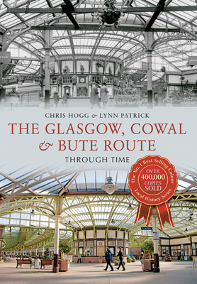 The Glasgow, Cowal & Bute Route Through Time - Hogg, Chris, and Patrick, Lynn