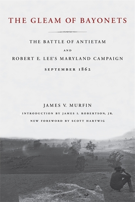 The Gleam of Bayonets: The Battle of Antietam and Robert E. Lee's Maryland Campaign, September 1862 - Murfin, James V, and Hartwig, Scott (Foreword by), and Robertson, James I (Introduction by)