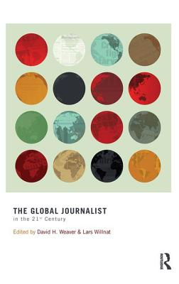 The Global Journalist in the 21st Century - Weaver, David H. (Editor), and Willnat, Lars (Editor)