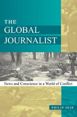 The Global Journalist: News and Conscience in a World of Conflict - Seib, Philip