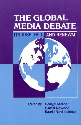 The Global Media Debate: Its Rise, Fall and Renewal - Gerbner, George, and Nordenstreng, Kaarle, and Mowlana, Hamid