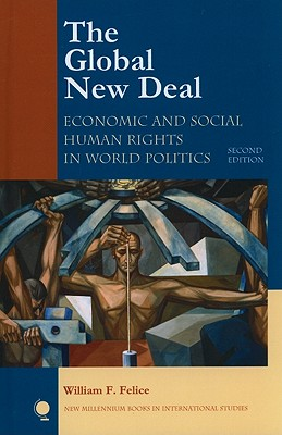 The Global New Deal: Economic and Social Human Rights in World Politics - Felice, William F
