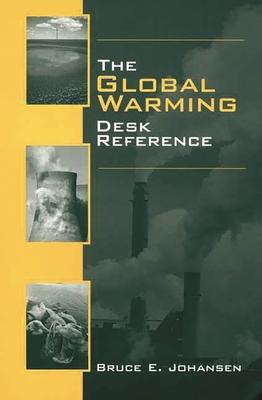 The Global Warming Desk Reference - Johansen, Bruce Elliott