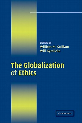 The Globalization of Ethics: Religious and Secular Perspectives - Sullivan, William M (Editor), and Kymlicka, Will (Editor)