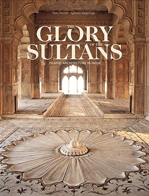 The Glory of the Sultans: Islamic Architecture in India - Porter, Yves, and DeGeorge, Gerard