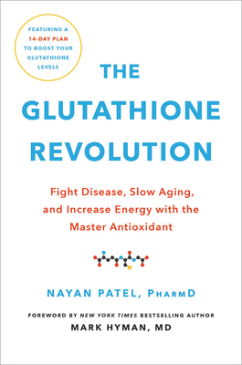 The Glutathione Revolution: Fight Disease, Slow Aging, and Increase Energy with the Master Antioxidant - Patel, Nayan, Dr., and Hyman, Mark, Dr., MD (Foreword by)