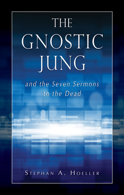 The Gnostic Jung and the Seven Sermons to the Dead - Hoeller, Stephan A