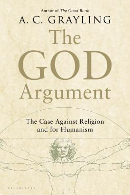 The God Argument: The Case Against Religion and for Humanism - Grayling, A C