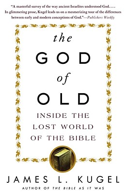 The God of Old: Inside the Lost World of the Bible - Kugel, James L, Dr., PH.D.