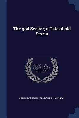 The God Seeker; A Tale of Old Styria - Rosegger, Peter, and Skinner, Frances E