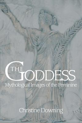 The Goddess: Mythological Images of the Feminine - Downing, Christine
