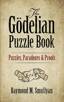 The Godelian Puzzle Book: Puzzles, Paradoxes and Proofs - Smullyan, Raymond M