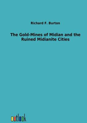 The Gold-Mines of Midian and the Ruined Midianite Cities - Burton, Richard Francis, Sir