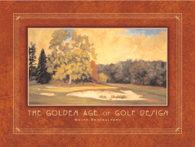 The Golden Age of Golf Design - Shackelford, Geoff