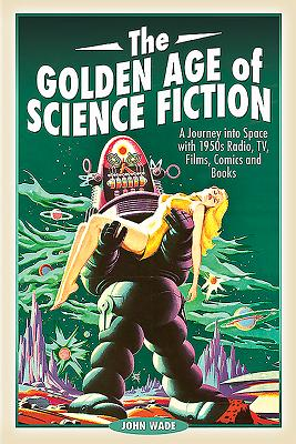 The Golden Age of Science Fiction: A Journey into Space with 1950s Radio, TV, Films, Comics and Books - John, Wade,