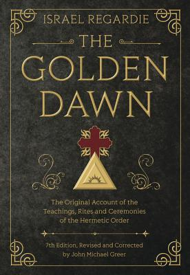 The Golden Dawn: The Original Account of the Teachings, Rites, and Ceremonies of the Hermetic Order - Regardie, Israel, and Greer, John Michael