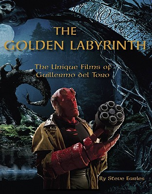 The Golden Labyrinth: The Unique Films of Guillermo del Toro - Earles, Steve
