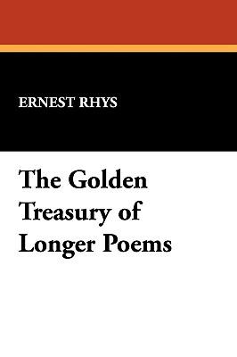The Golden Treasury of Longer Poems - Rhys, Ernest (Editor)