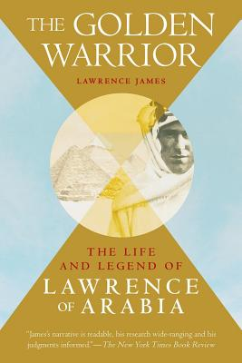 The Golden Warrior: The Life and Legend of Lawrence of Arabia - James, Lawrence