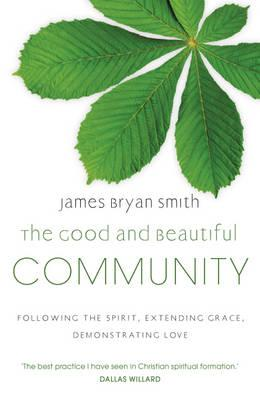 The Good and Beautiful Community: Following the Spirit, Extending Grace, Demonstrating Love - Smith, James Bryan