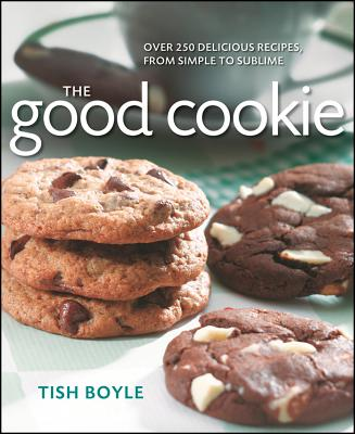 The Good Cookie: Over 250 Delicious Recipes from Simple to Sublime - Boyle, Tish