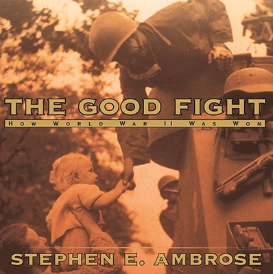 The Good Fight: How World War II Was Won - Ambrose, Stephen E