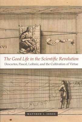 The Good Life in the Scientific Revolution: Descartes, Pascal, Leibniz, and the Cultivation of Virtue - Jones, Matthew L