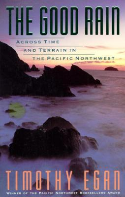 The Good Rain: Across Time & Terrain in the Pacific Northwest - Egan, Timothy