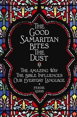 The Good Samaritan Bites the Dust: The Amazing Way the Bible Influences Our Everyday Language - Addis, Ferdie