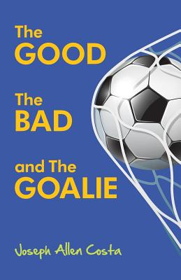 The Good the Bad and the Goalie - Costa, Joseph Allen