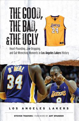 The Good, the Bad, and the Ugly Los Angeles Lakers: Heart-Pounding, Jaw-Dropping, and Gut-Wrenching Moments from Los Angeles Lakers History - Travers, Steven, and Spander, Art (Foreword by)