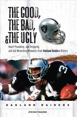 The Good, the Bad, & the Ugly Oakland Raiders: Heart-Pounding, Jaw-Dropping, and Gut-Wrenching Moments from Oakland Raiders History - Travers, Steven
