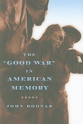 "The ""Good War"" in American Memory - Bodnar, John E"