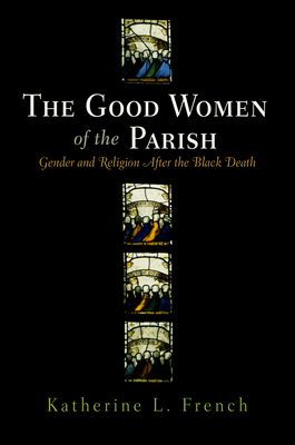 The Good Women of the Parish: Gender and Religion After the Black Death - French, Katherine L