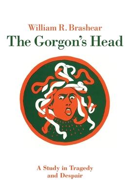 The Gorgon's Head: A Study in Tragedy and Despair - Brashear, William R