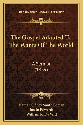 The Gospel Adapted to the Wants of the World: A Sermon (1859) - Beman, Nathan Sidney Smith, and Edwards, Justin, and De Witt, William R