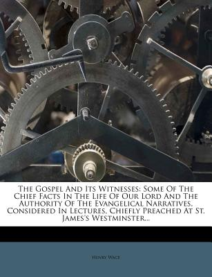 The Gospel and Its Witnesses: Some of the Chief Facts in the Life of Our Lord and the Authority of the Evangelical Narratives, Considered in Lectures, Chiefly Preached at St. James's Westminster... - Wace, Henry