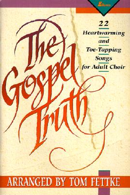 The Gospel Truth: 22 Heartwarming and Toe-Tapping Songs for Adult Choir - Fettke, Tom, and Kirkland, Camp, and Gray, Jim