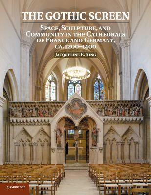 The Gothic Screen: Space, Sculpture, and Community in the Cathedrals of France and Germany, CA.1200-1400 - Jung, Jacqueline E, Dr.