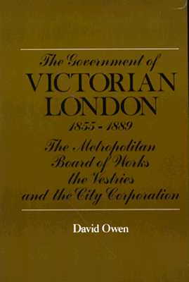 The Government of Victorian London, 1855-1889: The Metropolitan Board of Works, the Vestries, and the City Corporation - Owen, David, and MacLeod, Roy M, Professor (Photographer)