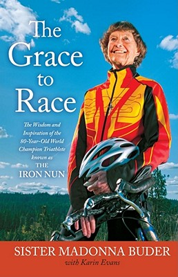 The Grace to Race: The Wisdom and Inspiration of the 80-Year-Old World Champion Triathlete Known as the Iron Nun - Evans, Karin, and Buder, Madonna, Sister