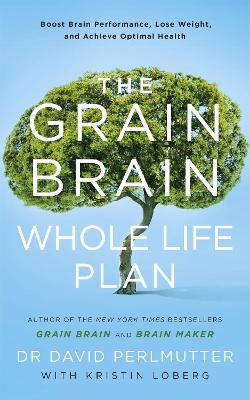 The Grain Brain Whole Life Plan: Boost Brain Performance, Lose Weight, and Achieve Optimal Health - Perlmutter, David