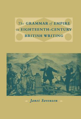 The Grammar of Empire in Eighteenth-Century British Writing - Sorensen, Janet