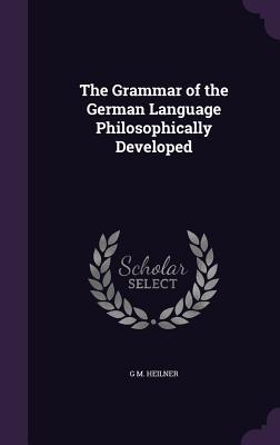 The Grammar of the German Language Philosophically Developed - Heilner, G M