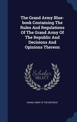 The Grand Army Blue-Book Containing the Rules and Regulations of the Grand Army of the Republic and Decisions and Opinions Thereon - Grand Army of the Republic (Creator)
